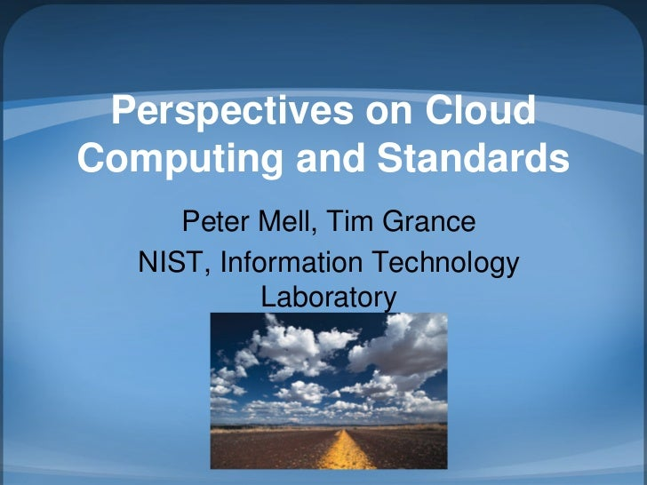 Perspectives on Cloud Computing and Standards      Peter Mell, Tim Grance   NIST, Information Technology             Labor...
