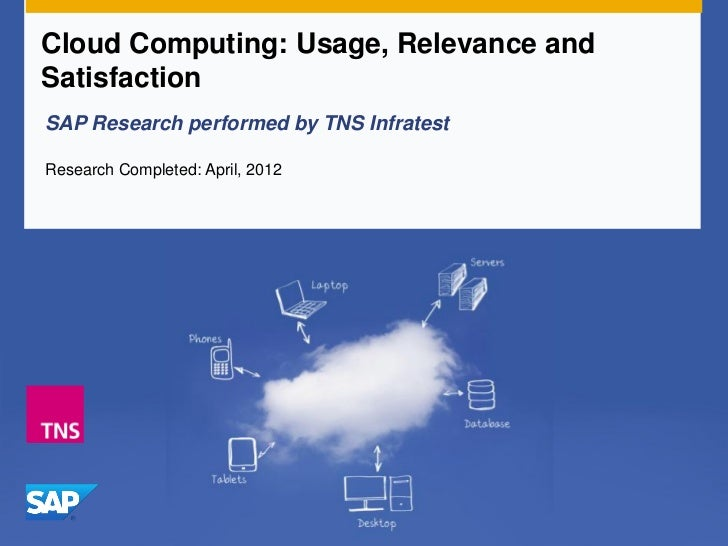 Cloud Computing: Usage, Relevance andSatisfactionSAP Research performed by TNS InfratestResearch Completed: April, 2012
