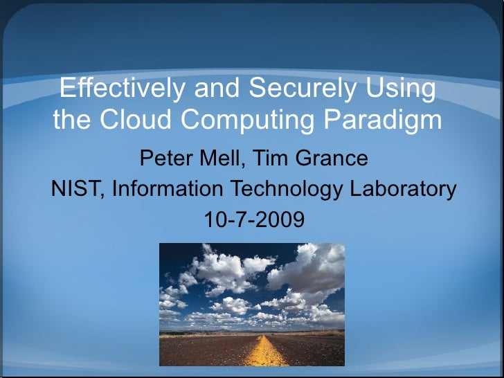 Effectively and Securely Using the Cloud Computing Paradigm Peter Mell, Tim Grance NIST, Information Technology Laboratory...