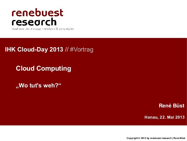 Copyright © 2013 by renebuest research | René BüstHanau, 22. Mai 2013René BüstIHK Cloud-Day 2013 // #VortragCloud Computin...