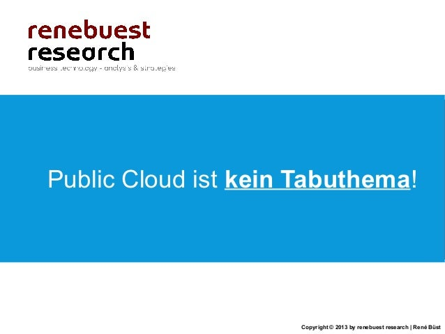 Copyright © 2013 by renebuest research   René BüstPublic Cloud ist kein Tabuthema!