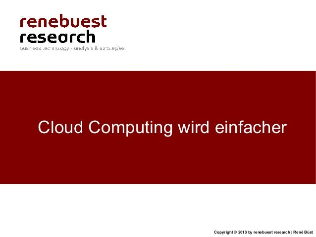Copyright © 2013 by renebuest research   René BüstCloud Computing wird einfacher