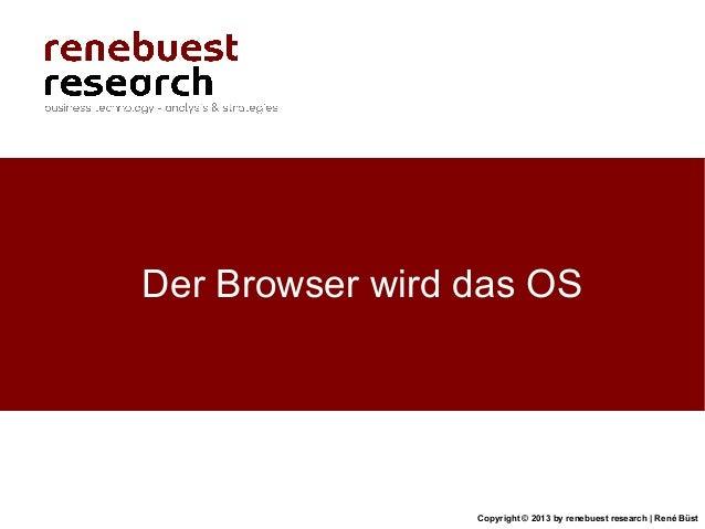 Copyright © 2013 by renebuest research   René BüstDer Browser wird das OS
