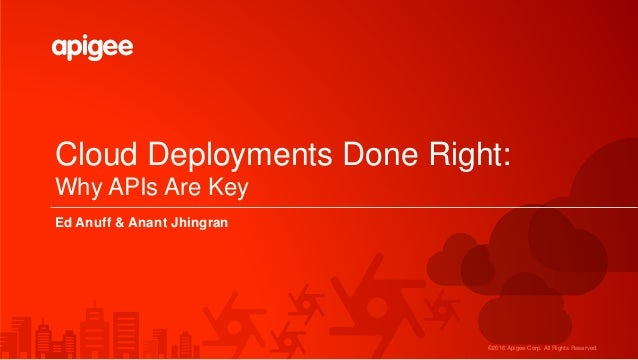 ©2016 Apigee Corp. All Rights Reserved. Cloud Deployments Done Right: Why APIs Are Key Ed Anuff & Anant Jhingran