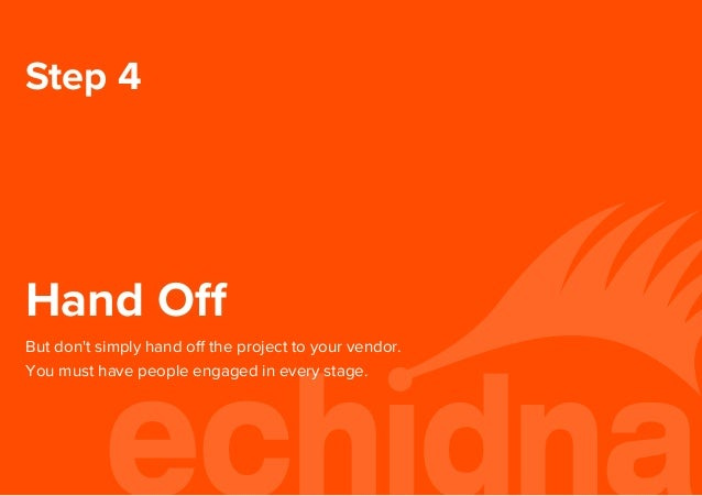 Step 4 Hand Off But don't simply hand off the project to your vendor. You must have people engaged in every stage.