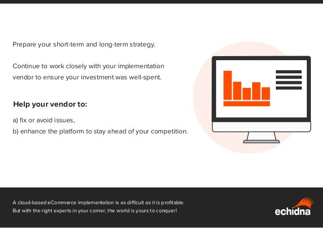 Prepare your short-term and long-term strategy. Continue to work closely with your implementation vendor to ensure your in...