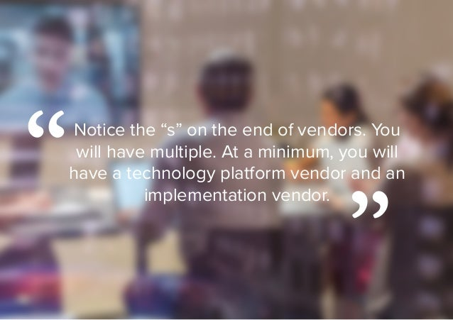 """Notice the """"s"""" on the end of vendors. You will have multiple. At a minimum, you will have a technology platform vendor and..."""