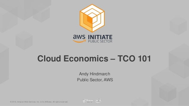 © 2018, Amazon Web Services, Inc. or its Affiliates. All rights reserved. Andy Hindmarch Public Sector, AWS Cloud Economic...