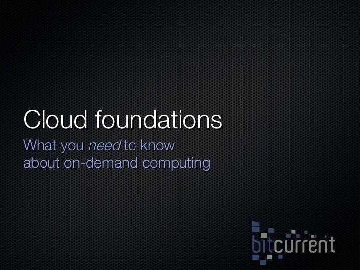 Cloud foundations <ul><li>What you  need  to know about on-demand computing </li></ul>