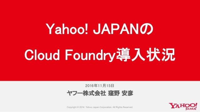 2016年11月15日 ヤフー株式会社 窪野 安彦 Yahoo! JAPANの Cloud Foundry導入状況