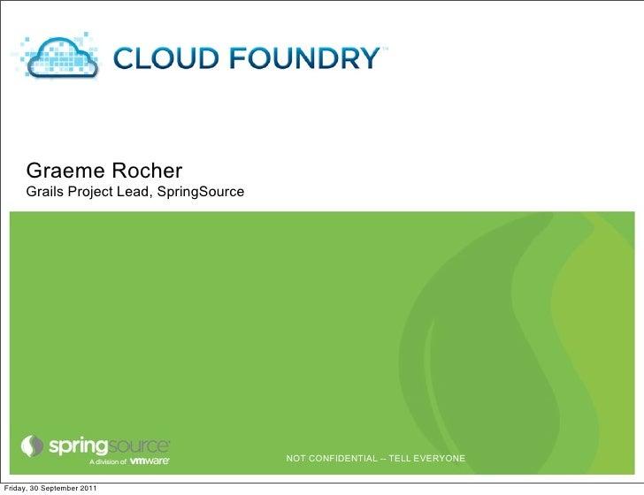 Cloud Foundry     Graeme Rocher     Grails Project Lead, SpringSource                                         NOT CONFIDEN...