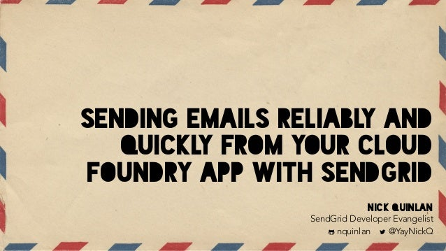 SENDING EMAILS RELIABLY AND QUICKLY FROM YOUR CLOUD FOUNDRY APP WITH SENDGRID Nick Quinlan SendGrid Developer Evangelist !...