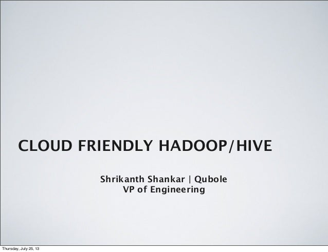 CLOUD FRIENDLY HADOOP/HIVE Shrikanth Shankar | Qubole VP of Engineering Thursday, July 25, 13