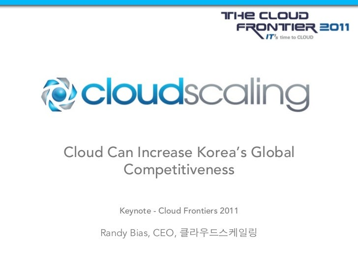 Cloud Can Increase Korea's Global        Competitiveness         Keynote - Cloud Frontiers 2011     Randy Bias, CEO,