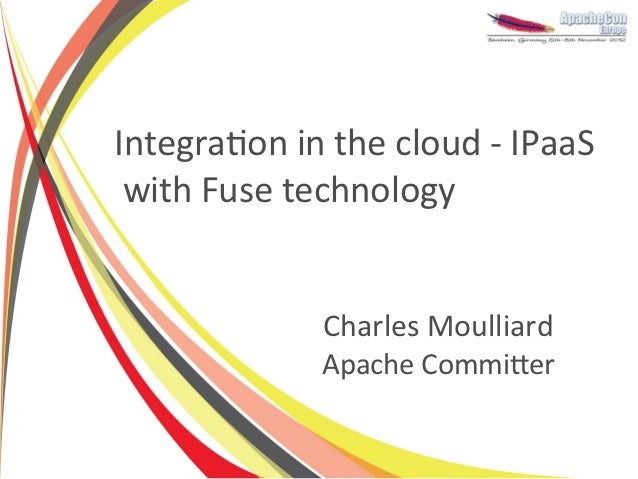 Integration in the cloud - IPaaS with Fuse technology             Charles Moulliard             Apache Committer