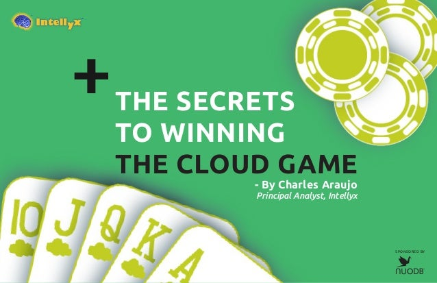 THE SECRETS TO WINNING THE CLOUD GAME - By Charles Araujo Principal Analyst, Intellyx SPONSORED BY