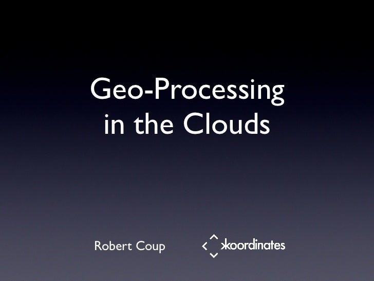 Geo-Processing  in the Clouds   Robert Coup