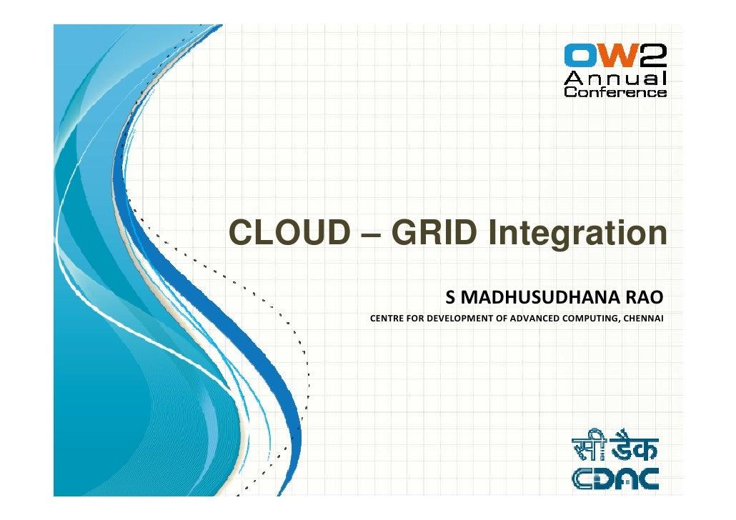 CLOUD – GRID Integration                    S MADHUSUDHANA RAO       CENTRE FOR DEVELOPMENT OF ADVANCED COMPUTING, CHENNAI