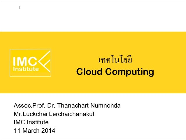 เทคโนโลยี Cloud Computing Assoc.Prof. Dr. Thanachart Numnonda Mr.Luckchai Lerchaichanakul IMC Institute 11 March 2014 I