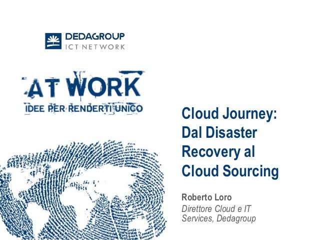Cloud Journey: Dal Disaster Recovery al Cloud Sourcing Roberto Loro Direttore Cloud e IT Services, Dedagroup