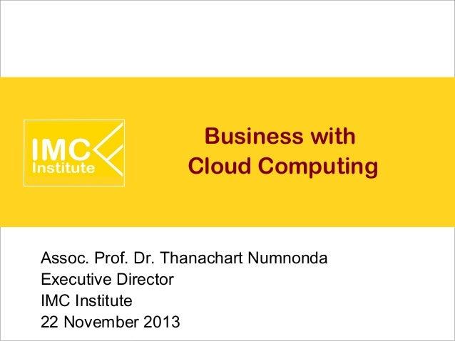 Business with Cloud Computing  Assoc. Prof. Dr. Thanachart Numnonda Executive Director IMC Institute 22 November 2013