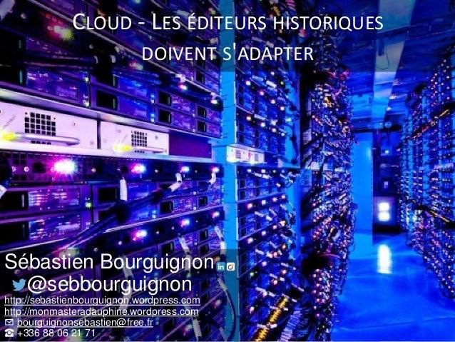 CLOUD - LES ÉDITEURS HISTORIQUES DOIVENT S'ADAPTER Sébastien Bourguignon @sebbourguignon http://sebastienbourguignon.wordp...