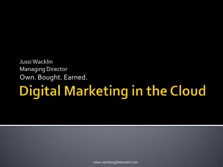 Digital Marketing in the Cloud<br />Jussi Wacklin<br />Managing Director<br />Own. Bought. Earned.<br />www.ownboughtearne...