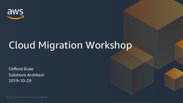 © 2019, Amazon Web Services, Inc. or its Affiliates. Clifford Duke Solutions Architect 2019-10-29 Cloud Migration Workshop
