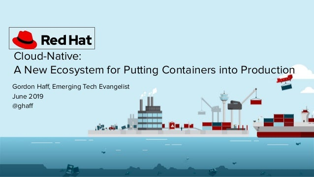 Cloud-Native: A New Ecosystem for Putting Containers into Production Gordon Haff, Emerging Tech Evangelist June 2019 @ghaff