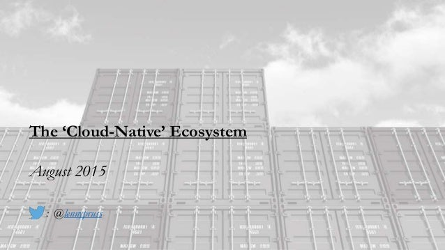 The 'Cloud-Native' Ecosystem August 2015 : @lennypruss