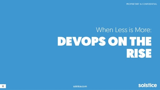 12 PROPRIETARY & CONFIDENTIAL solstice.com When Less is More: DEVOPS ON THE RISE