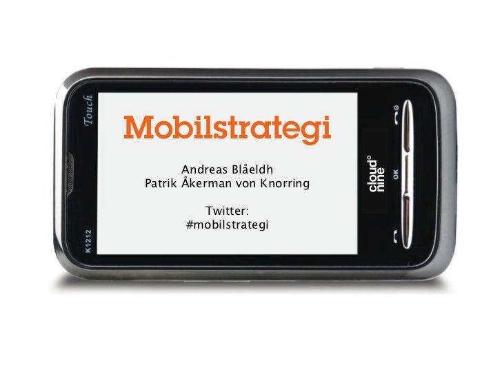Mobilstrategi        Andreas Blåeldh Patrik Åkerman von Knorring         Twitter:       #mobilstrategi