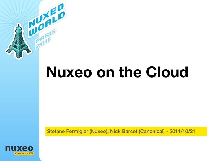 Nuxeo on the Cloud                  Stefane Fermigier (Nuxeo), Nick Barcet (Canonical) - 2011/10/21Open Source ECM
