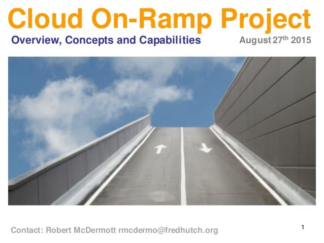 1 Cloud On-Ramp Project August 27th 2015Overview, Concepts and Capabilities Contact: Robert McDermott rmcdermo@fredhutch.o...