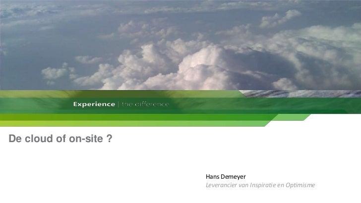 De cloud of on-site ?<br />Hans Demeyer<br />Leverancier van Inspiratie en Optimisme<br />