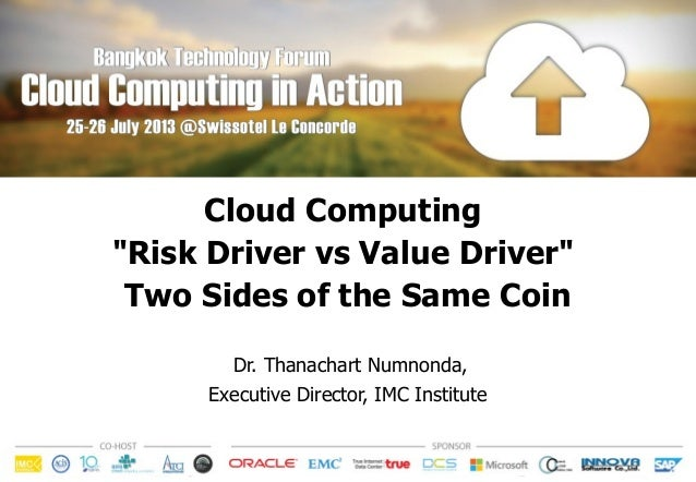 """Cloud Computing """"Risk Driver vs Value Driver"""" Two Sides of the Same Coin Dr. Thanachart Numnonda, Executive Director, IMC ..."""