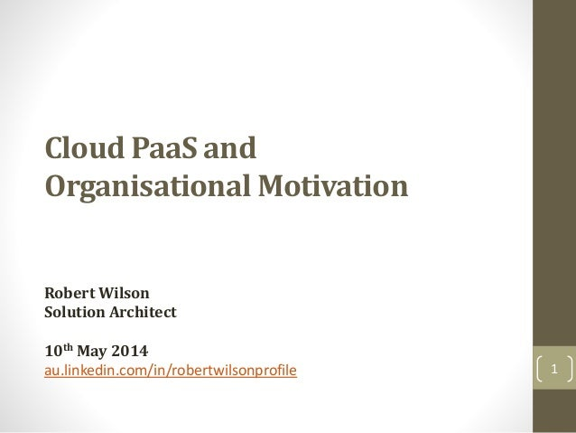 Cloud PaaS and Organisational Motivation Robert Wilson Solution Architect 10th May 2014 au.linkedin.com/in/robertwilsonpro...
