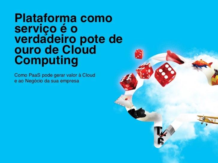 Plataforma comoserviço é overdadeiro pote deouro de CloudComputing !Como PaaS pode gerar valor à Cloud !e ao Negócio da ...