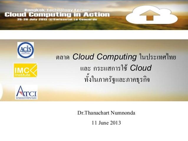 ตลาด Cloud Computing ในประเทศไทยและ กระแสการใช้ Cloudทั้งในภาครัฐและภาคธุรกิจDr.Thanachart Numnonda11 June 2013