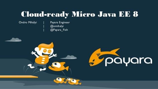 Cloud-ready Micro Java EE 8 Ondro Mihályi | Payara Engineer | @omihalyi | @Payara_Fish