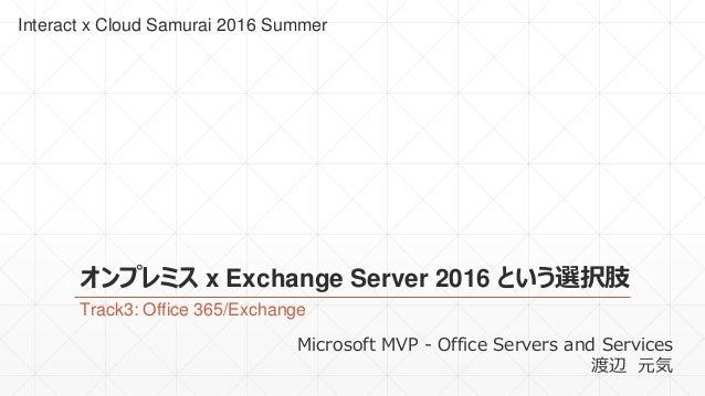 オンプレミス x Exchange Server 2016 という選択肢 Track3: Office 365/Exchange Interact x Cloud Samurai 2016 Summer Microsoft MVP - Offi...