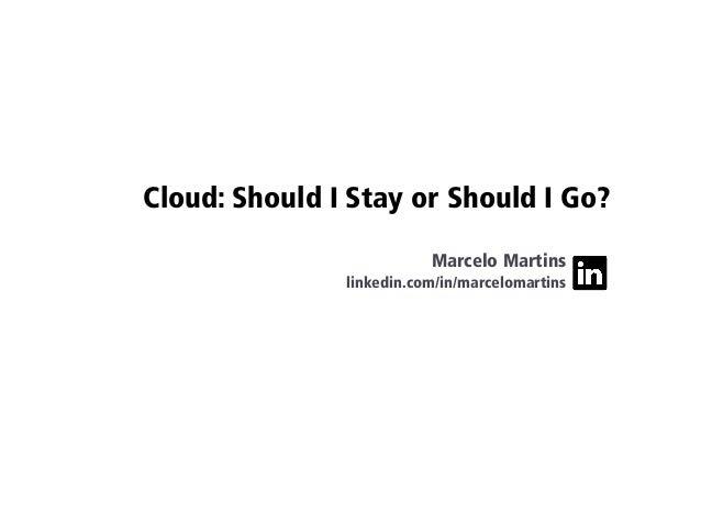 Cloud: Should I Stay or Should I Go? Marcelo Martins linkedin.com/in/marcelomartins