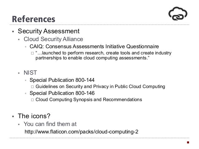 "References § Security Assessment § Cloud Security Alliance § CAIQ: Consensus Assessments Initiative Questionnaire ¨ ""…..."