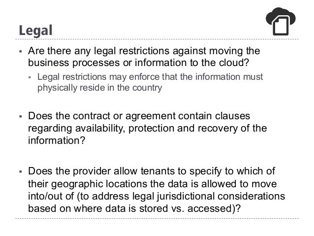 § Are there any legal restrictions against moving the business processes or information to the cloud? § Legal restrictio...