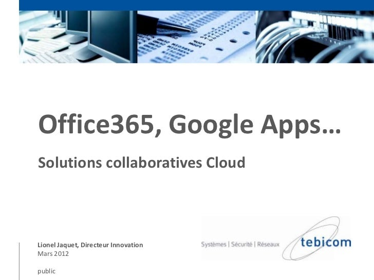 Office365, Google Apps…Solutions collaboratives CloudLionel Jaquet, Directeur InnovationMars 2012public