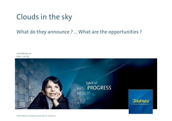 Clouds in the sky What do they announce ? … What are the opportunities ?    TELEFÓNICA I+D Date: 1-04-09     © 2009 Telefó...