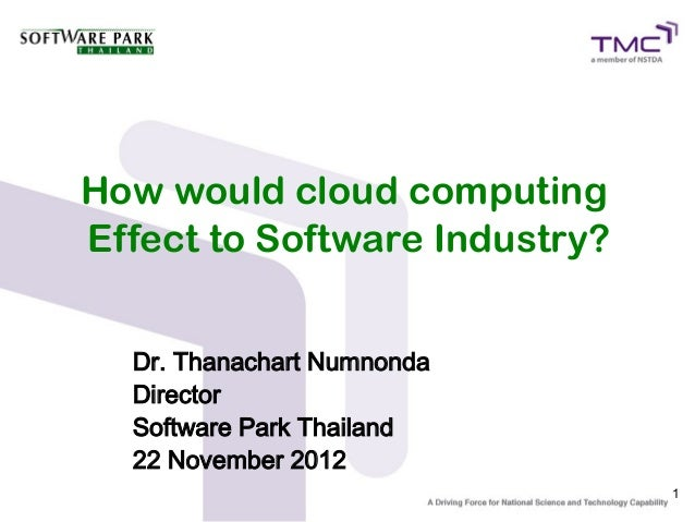 How would cloud computingEffect to Software Industry?  Dr. Thanachart Numnonda  Director  Software Park Thailand  22 Novem...