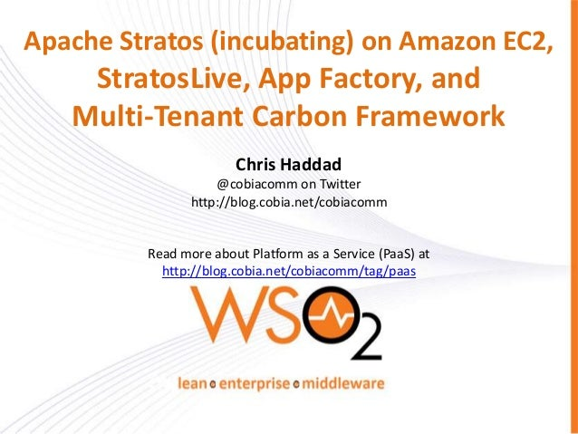 Apache Stratos (incubating) on Amazon EC2, StratosLive, App Factory, and Multi-Tenant Carbon Framework Chris Haddad @cobia...