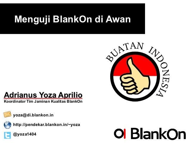 Menguji BlankOn di AwanAdrianus Yoza AprilioKoordinator Tim Jaminan Kualitas BlankOn    yoza@di.blankon.in    http://pende...