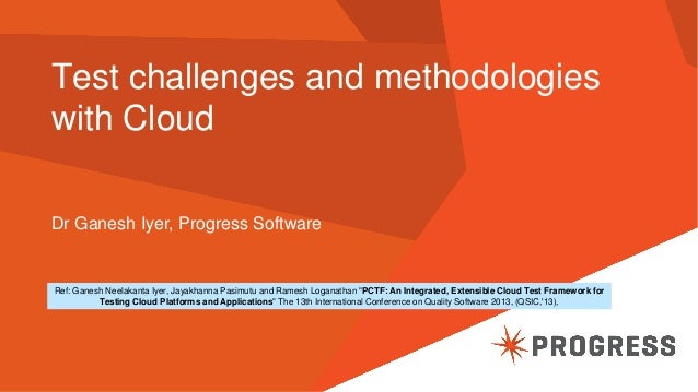 Test challenges and methodologies with Cloud Dr Ganesh Iyer, Progress Software  Ref: Ganesh Neelakanta Iyer, Jayakhanna Pa...